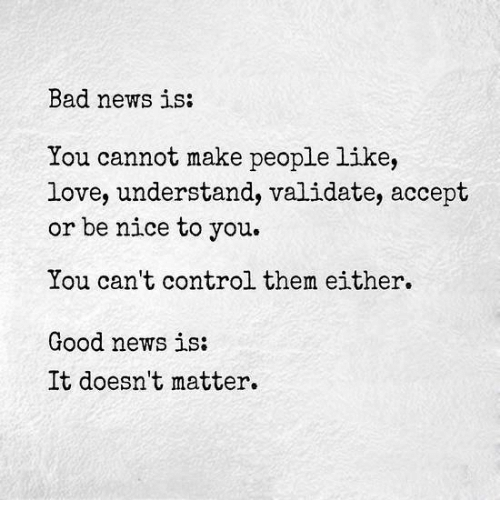 bad-news-is-you-cannot-make-people-like-love-understand-5061737